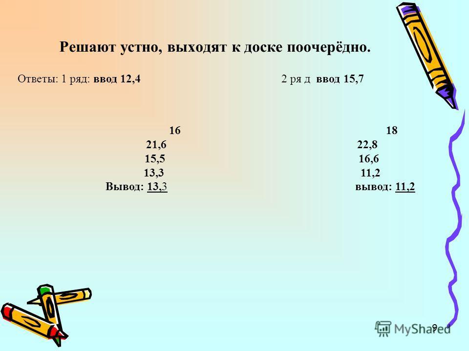 9 Решают устно, выходят к доске поочерёдно. Ответы: 1 ряд: ввод 12,4 2 ря д ввод 15,7 16 18 21,6 22,8 15,5 16,6 13,3 11,2 Вывод: 13,3 вывод: 11,2