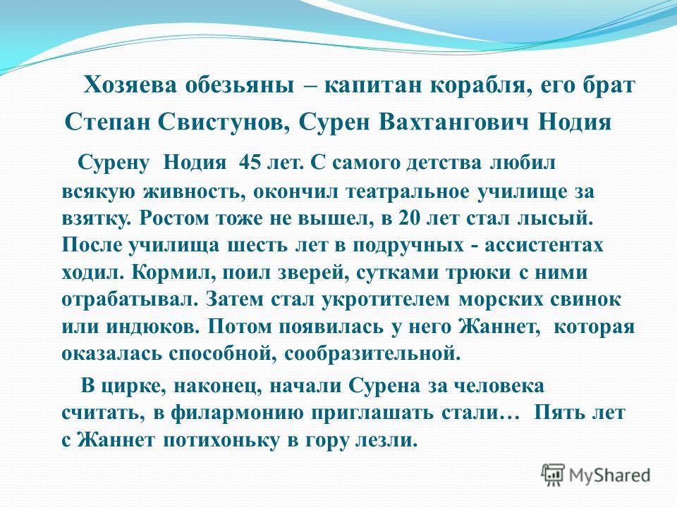 Хозяева обезьяны – капитан корабля, его брат Степан Свистунов, Сурен Вахтангович Нодия Сурену Нодия 45 лет. С самого детства любил всякую живность, окончил театральное училище за взятку. Ростом тоже не вышел, в 20 лет стал лысый. После училища шесть