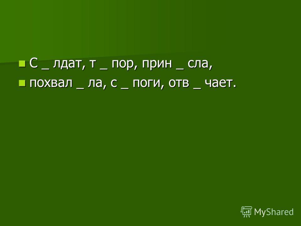 С _ лдат, т _ пор, прин _ сла, С _ лдат, т _ пор, прин _ сла, похвал _ ла, с _ поги, отв _ чает. похвал _ ла, с _ поги, отв _ чает.