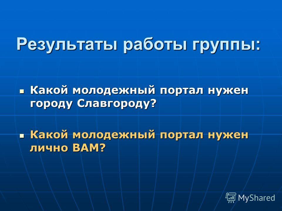 Какой молодежный портал нужен городу Славгороду? Какой молодежный портал нужен городу Славгороду? Какой молодежный портал нужен лично ВАМ? Какой молодежный портал нужен лично ВАМ? Результаты работы группы: