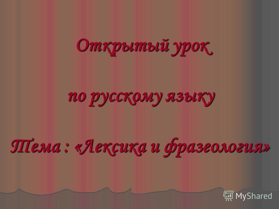 Открытый урок Открытый урок по русскому языку Тема : «Лексика и фразеология»