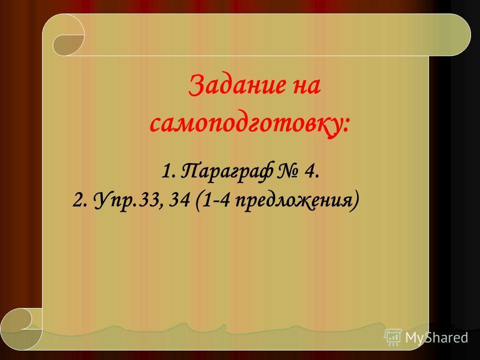 Задание на самоподготовку: 1. Параграф 4. 2. Упр.33, 34 (1-4 предложения)