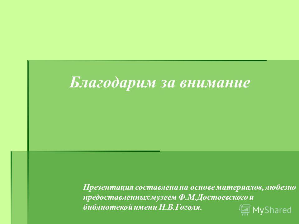 Презентация составлена на основе материалов, любезно предоставленных музеем Ф.М.Достоевского и библиотекой имени Н.В.Гоголя. Благодарим за внимание