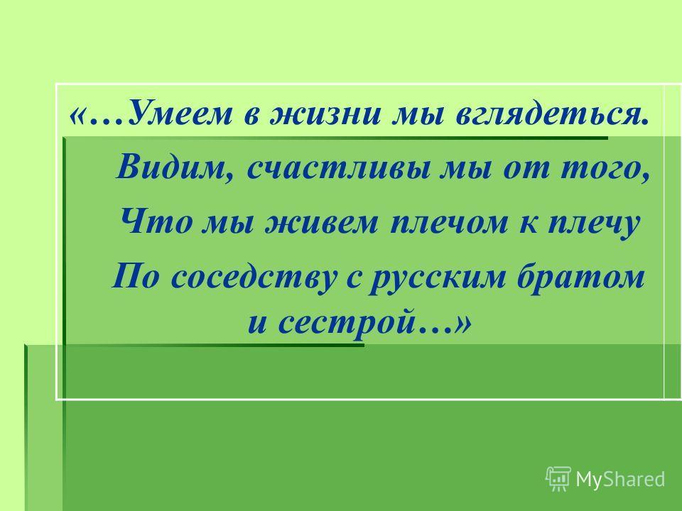 «…Умеем в жизни мы вглядеться. Видим, счастливы мы от того, Что мы живем плечом к плечу По соседству с русским братом и сестрой…»