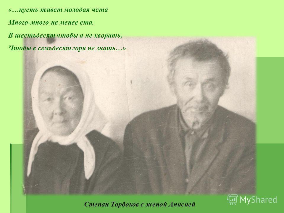 Степан Торбоков с женой Анисией «…пусть живет молодая чета Много-много не менее ста. В шестьдесят чтобы и не хворать, Чтобы в семьдесят горя не знать…»