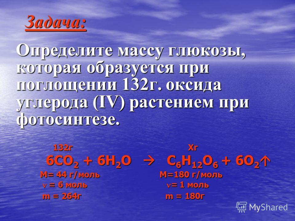 Определите массу глюкозы, которая образуется при поглощении 132г. оксида углерода (IV) растением при фотосинтезе. Задача: 132г Хг 132г Хг 6СО 2 + 6Н 2 О С 6 Н 12 О 6 + 6О 2 6СО 2 + 6Н 2 О С 6 Н 12 О 6 + 6О 2 M= 44 г/моль M=180 г/моль M= 44 г/моль M=1