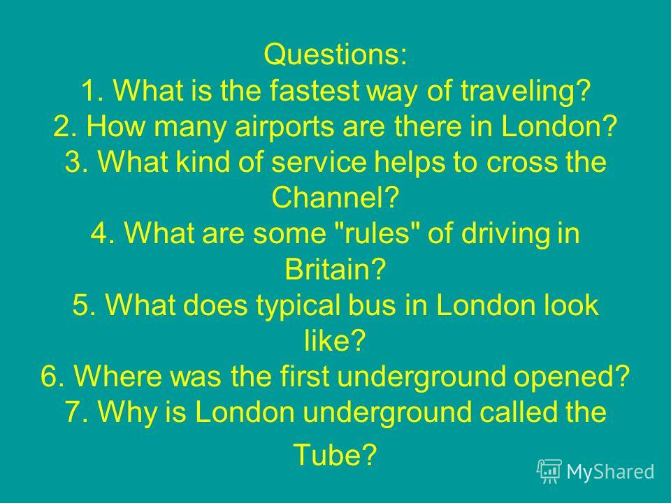 Questions: 1. What is the fastest way of traveling? 2. How many airports are there in London? 3. What kind of service helps to cross the Channel? 4. What are some