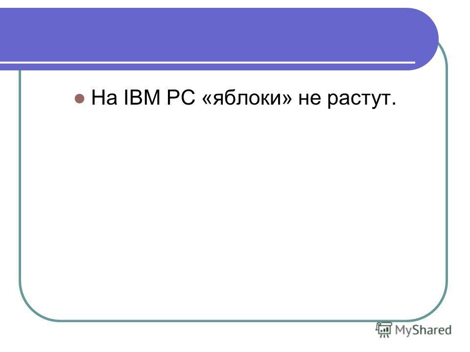 На IBM PC «яблоки» не растут.
