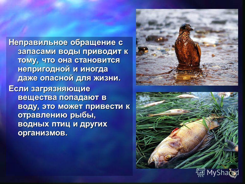 Неправильное обращение с запасами воды приводит к тому, что она становится непригодной и иногда даже опасной для жизни. Если загрязняющие вещества попадают в воду, это может привести к отравлению рыбы, водных птиц и других организмов.