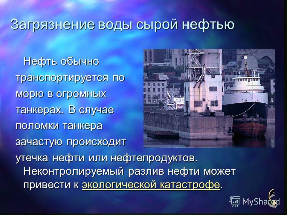 Загрязнение воды сырой нефтью Нефть обычно транспортируется по транспортируется по морю в огромных морю в огромных танкерах. В случае танкерах. В случае поломки танкера поломки танкера зачастую происходит зачастую происходит утечка нефти или нефтепро