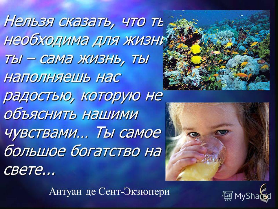 Нельзя сказать, что ты необходима для жизни: ты – сама жизнь, ты наполняешь нас радостью, которую не объяснить нашими чувствами… Ты самое большое богатство на свете... Антуан де Сент-Экзюпери
