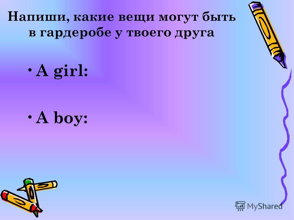 Напиши, какие вещи могут быть в гардеробе у твоего друга A girl: A boy: