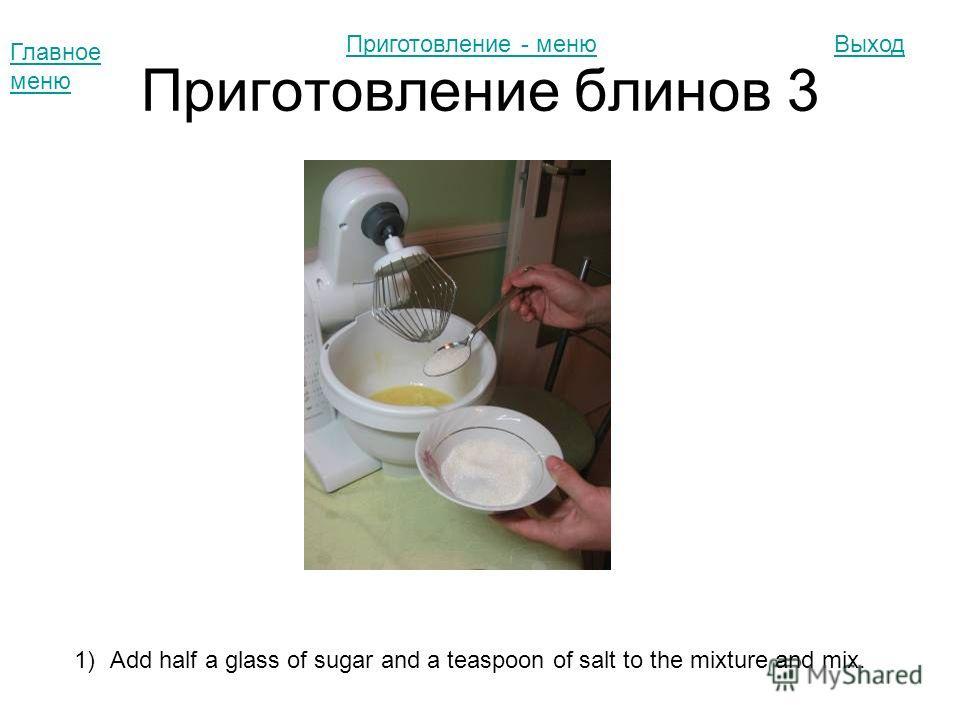 Приготовление блинов 3 Главное меню Выход 1)Add half a glass of sugar and a teaspoon of salt to the mixture and mix. Приготовление - меню