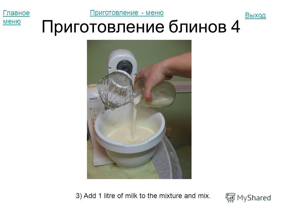 Приготовление блинов 4 Главное меню Выход 3) Add 1 litre of milk to the mixture and mix. Приготовление - меню
