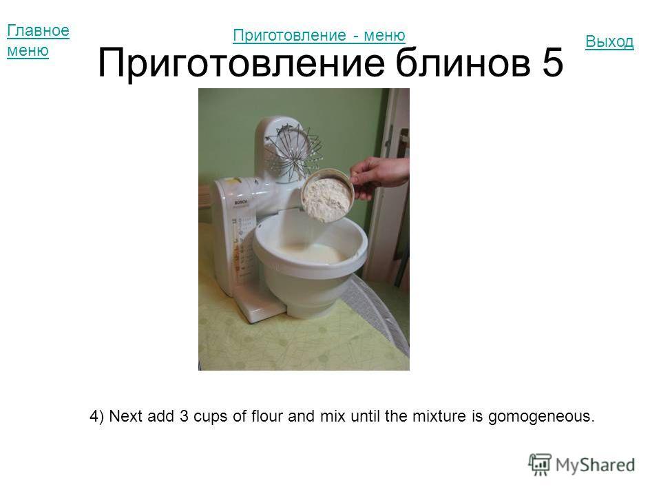 Приготовление блинов 5 Главное меню Выход 4) Next add 3 cups of flour and mix until the mixture is gomogeneous. Приготовление - меню