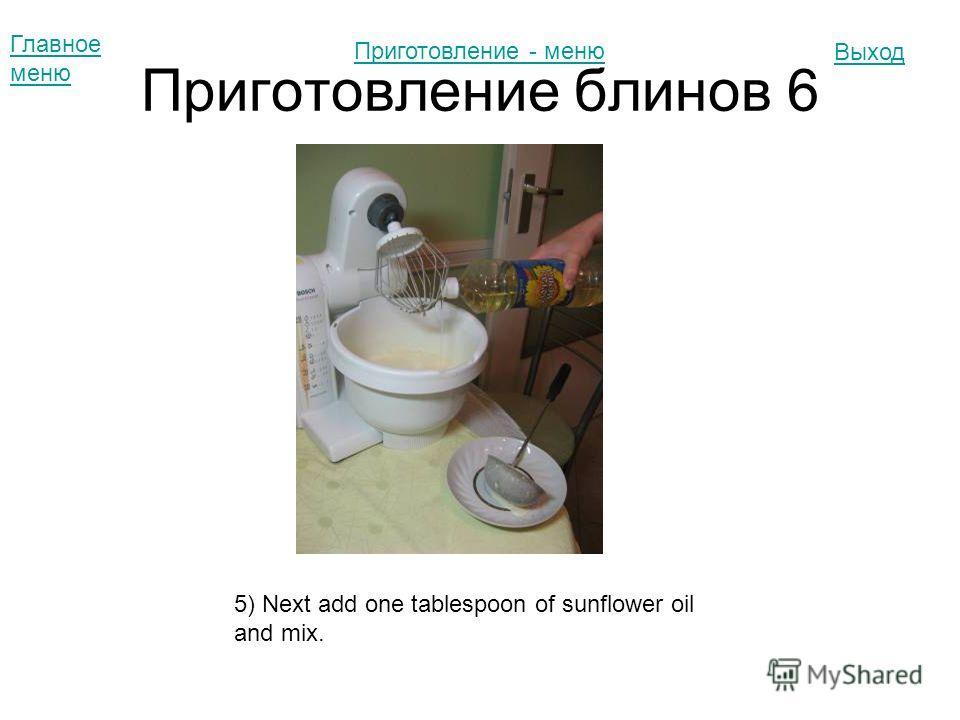 Приготовление блинов 6 Главное меню Выход 5) Next add one tablespoon of sunflower oil and mix. Приготовление - меню