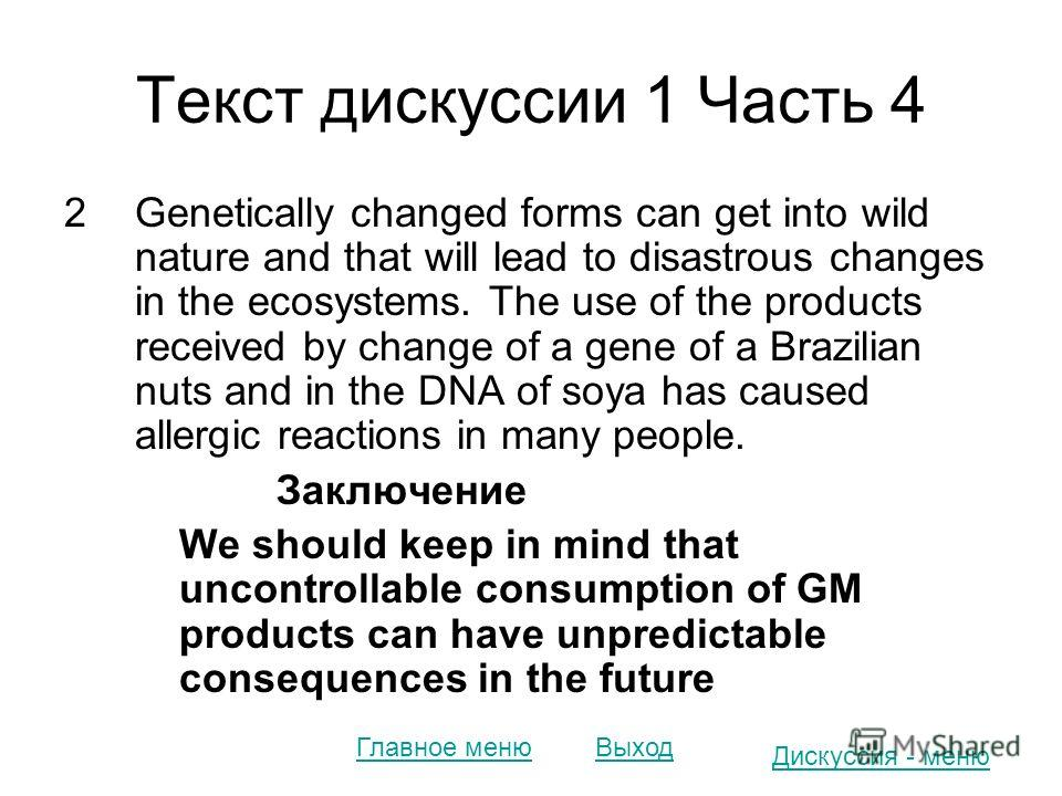 Текст дискуссии 1 Часть 4 2Genetically changed forms can get into wild nature and that will lead to disastrous changes in the ecosystems. The use of the products received by change of a gene of a Brazilian nuts and in the DNA of soya has caused aller