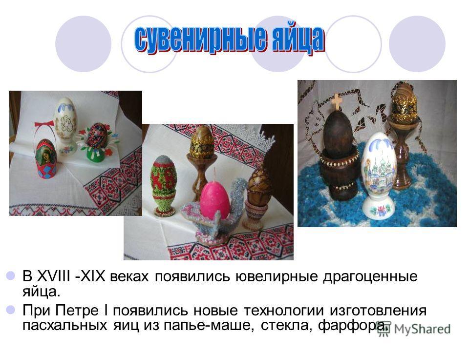 В XVIII -XIX веках появились ювелирные драгоценные яйца. При Петре I появились новые технологии изготовления пасхальных яиц из папье-маше, стекла, фарфора.