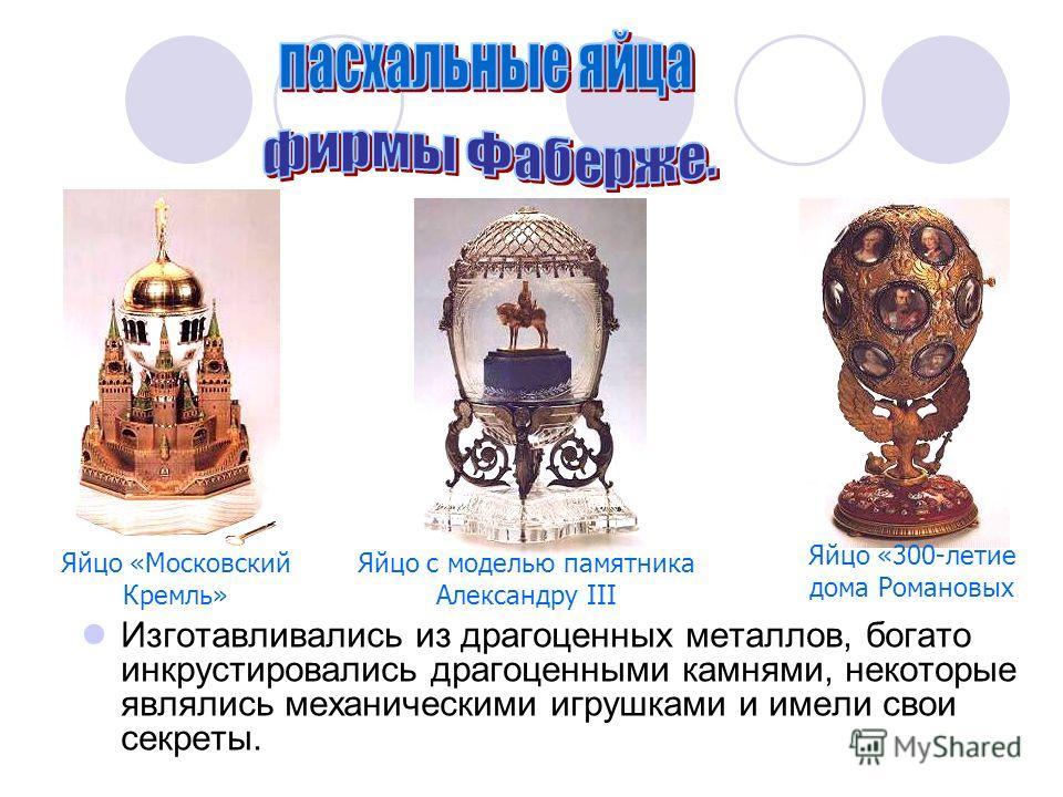 Изготавливались из драгоценных металлов, богато инкрустировались драгоценными камнями, некоторые являлись механическими игрушками и имели свои секреты. Яйцо «Московский Кремль» Яйцо с моделью памятника Александру III Яйцо «300-летие дома Романовых