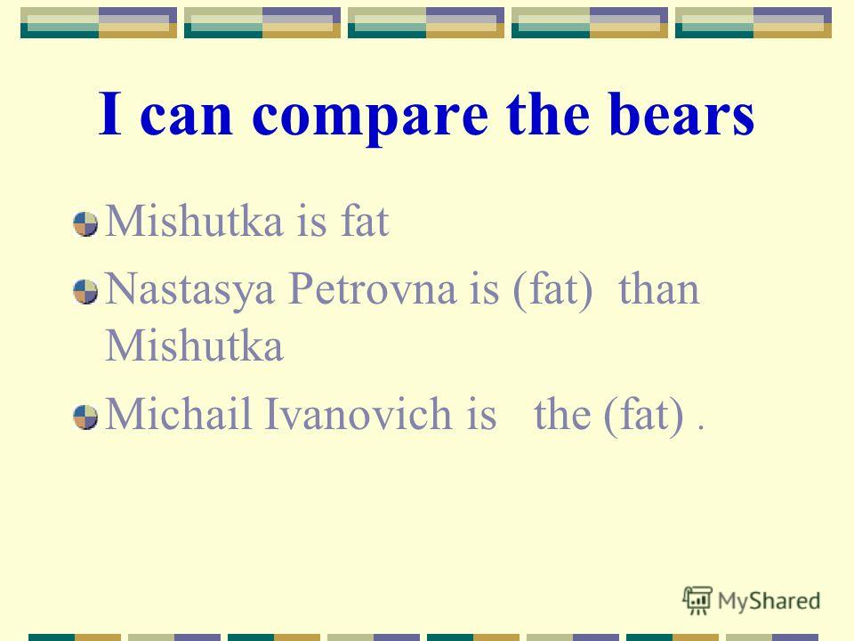 I can compare the bears Mishutka is fat Nastasya Petrovna is (fat) than Mishutka Michail Ivanovich is the (fat).
