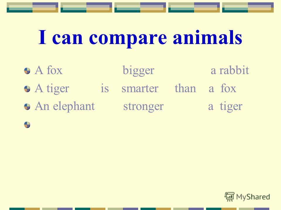 I can compare animals A fox bigger a rabbit A tiger is smarter than a fox An elephant stronger a tiger