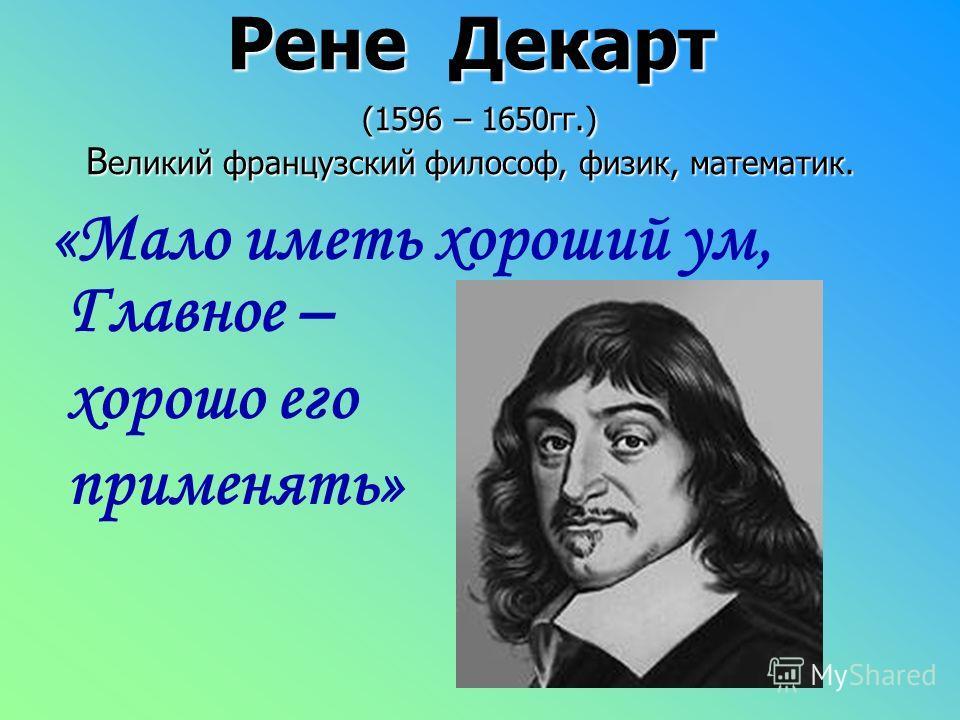 Рене Декарт (1596 – 1650гг.) В еликий французский философ, физик, математик. «Мало иметь хороший ум, Главное – хорошо его применять»
