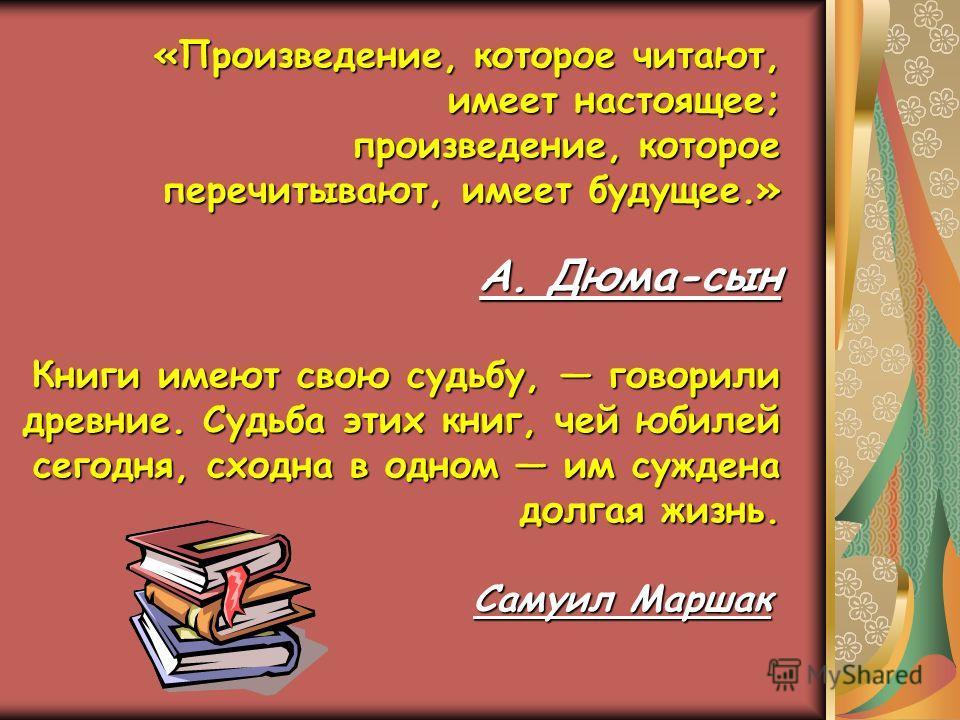 «Произведение, которое читают, имеет настоящее; имеет настоящее; произведение, которое произведение, которое перечитывают, имеет будущее.» А. Дюма-сын А. Дюма-сын Книги имеют свою судьбу, говорили древние. Судьба этих книг, чей юбилей сегодня, сходна