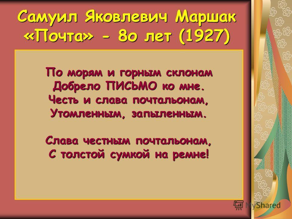 Самуил Яковлевич Маршак «Почта» - 8о лет (1927) С.Я.Маршак всегда отвечал на письма своих читателей, а их было множество. Каждый день почтальон приносил ему приветы со всех концов земли. Для всех он находил время, внимание и ласку. В стихотворении «П