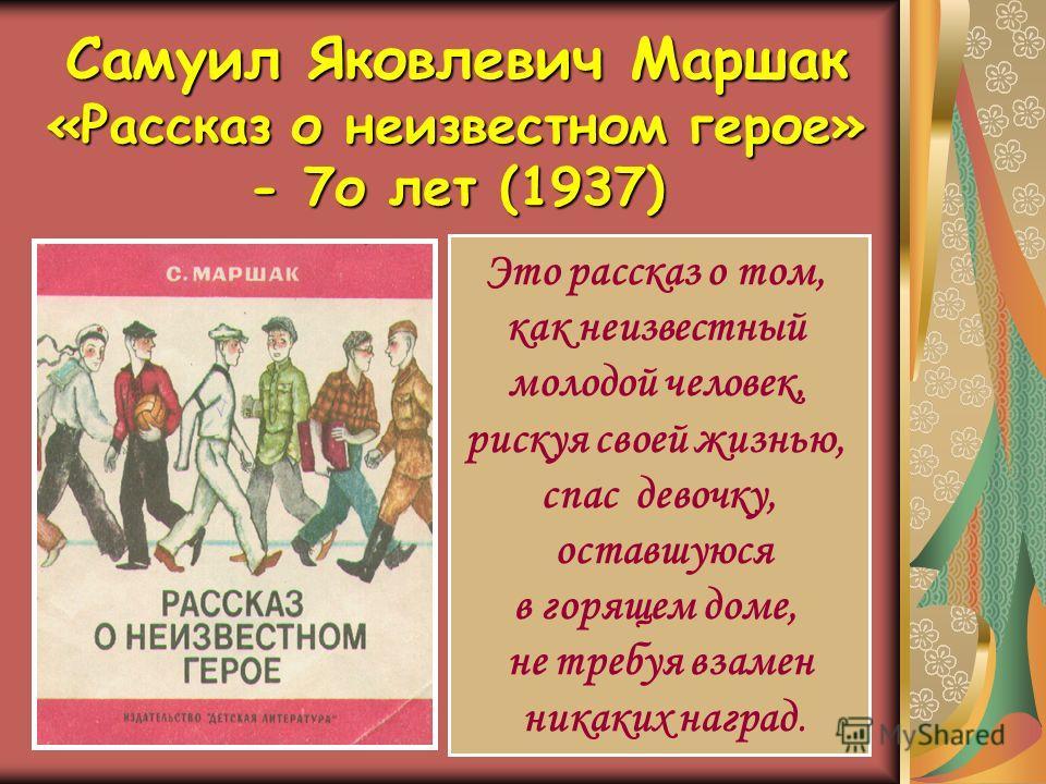 Самуил Яковлевич Маршак «Рассказ о неизвестном герое» - 7о лет (1937) Это рассказ о том, как неизвестный молодой человек, рискуя своей жизнью, спас девочку, оставшуюся в горящем доме, не требуя взамен никаких наград.
