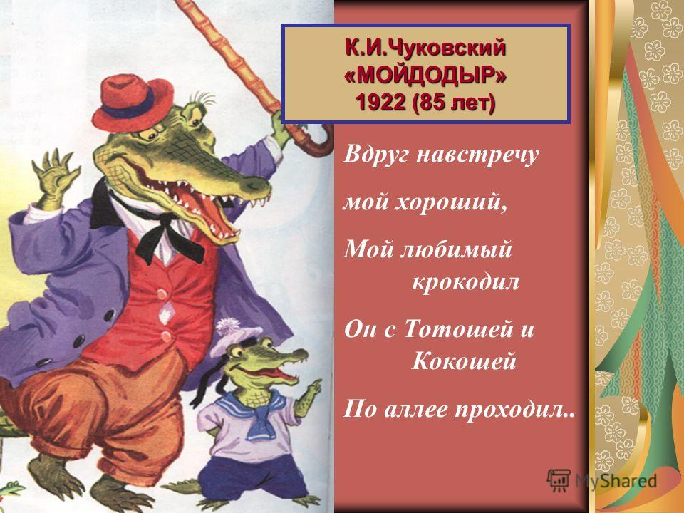 Вдруг навстречу мой хороший, Мой любимый крокодил Он с Тотошей и Кокошей По аллее проходил.. К.И.Чуковский«МОЙДОДЫР» 1922 (85 лет)