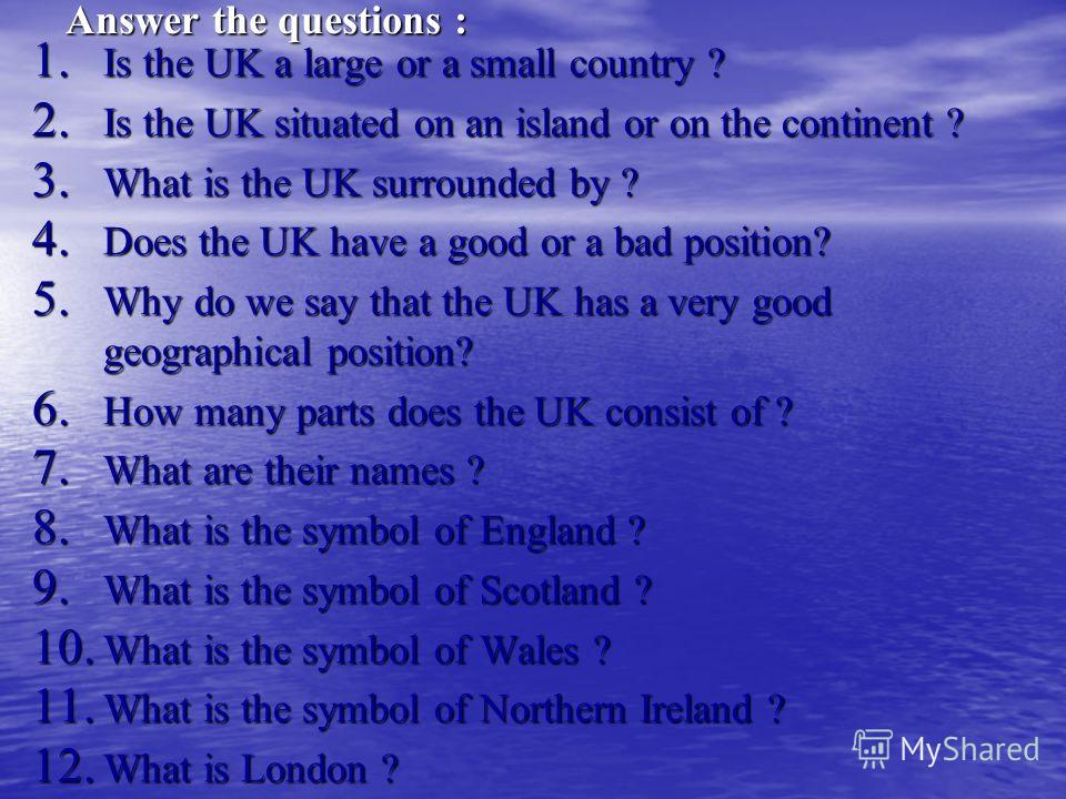 Answer the questions : 1. Is the UK a large or a small country ? 2. Is the UK situated on an island or on the continent ? 3. What is the UK surrounded by ? 4. Does the UK have a good or a bad position? 5. Why do we say that the UK has a very good geo