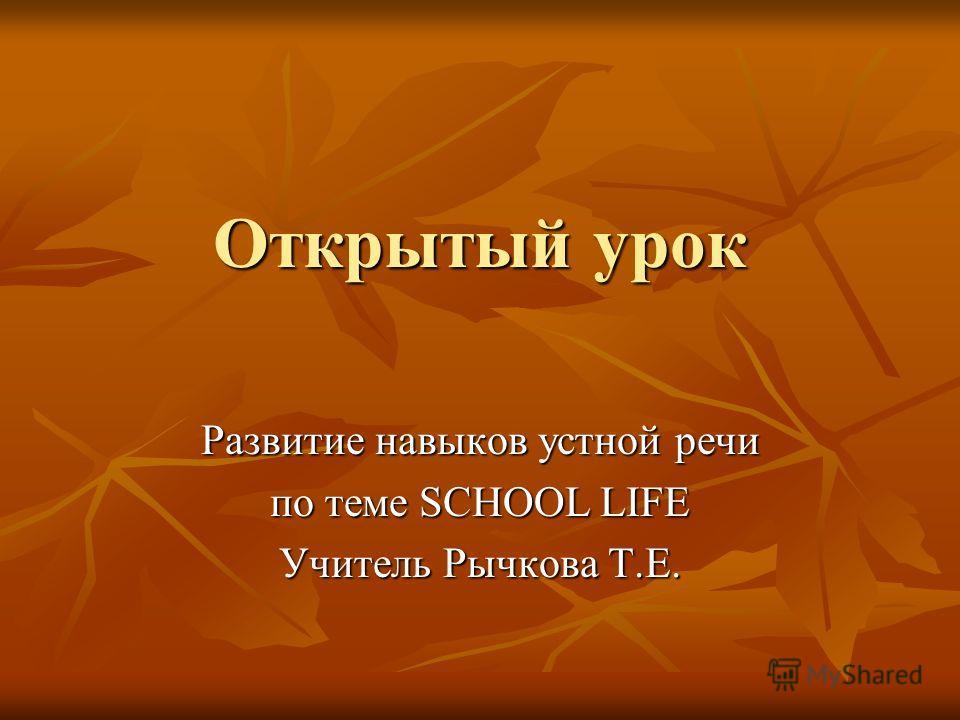Открытый урок Развитие навыков устной речи по теме SCHOOL LIFE Учитель Рычкова Т.Е.