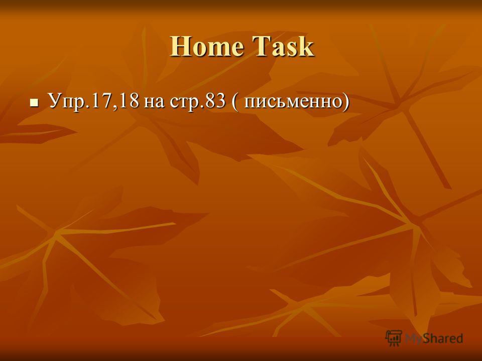 Home Task Упр.17,18 на стр.83 ( письменно) Упр.17,18 на стр.83 ( письменно)