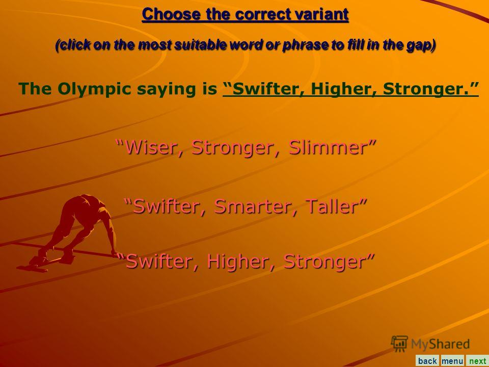 Choose the correct variant (click on the most suitable word or phrase to fill in the gap) Wiser, Stronger, Slimmer Wiser, Stronger, Slimmer Swifter, Smarter, Taller Swifter, Smarter, Taller Swifter, Higher, Stronger Swifter, Higher, Stronger The Olym