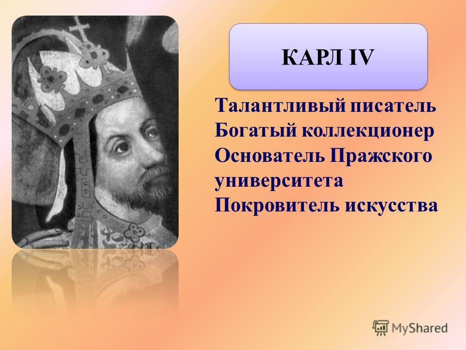 Талантливый писатель Богатый коллекционер Основатель Пражского университета Покровитель искусства КАРЛ IV