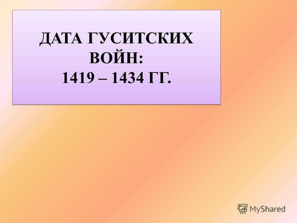 ДАТА ГУСИТСКИХ ВОЙН: 1419 – 1434 ГГ. ДАТА ГУСИТСКИХ ВОЙН: 1419 – 1434 ГГ.
