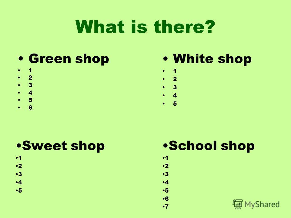 What is there? Green shop 1 2 3 4 5 6 White shop 1 2 3 4 5 Sweet shop 1 2 3 4 5 School shop 1 2 3 4 5 6 7