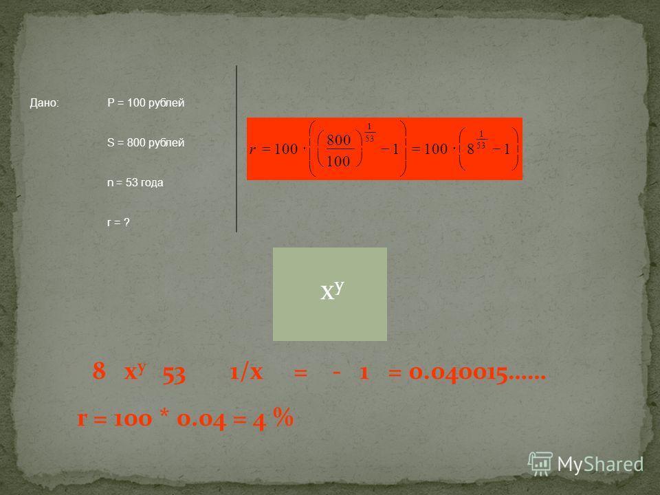 Дано:Р = 100 рублей S = 800 рублей n = 53 года r = ? 181001 800 100 53 1 1 r xyxy 8 x y 53 1/x = - 1 = 0.040015…… r = 100 * 0.04 = 4 %