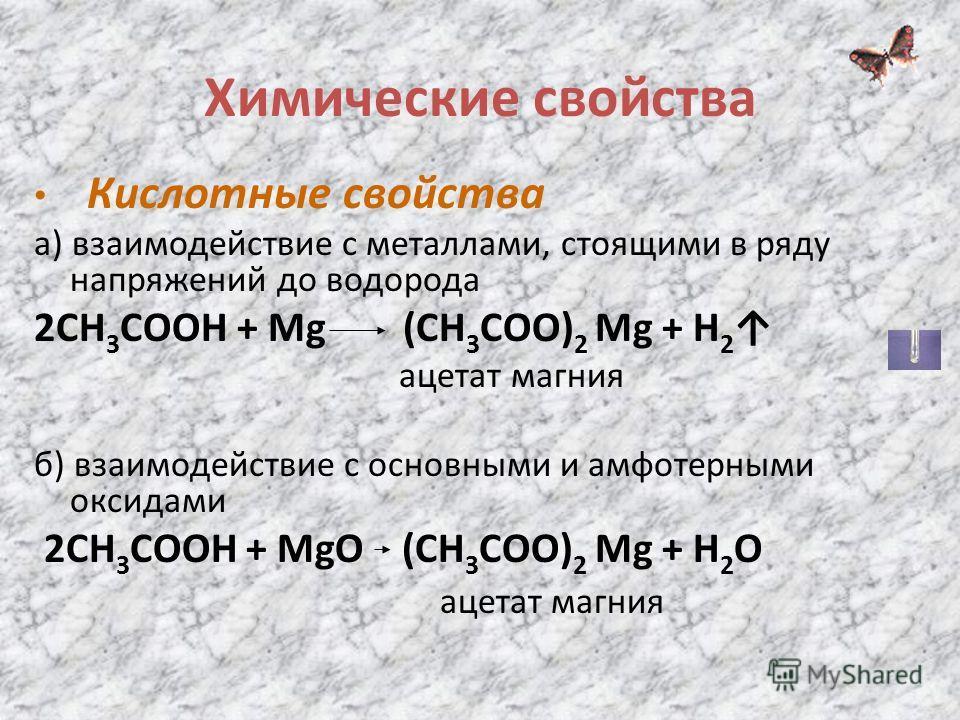 Химические свойства Кислотные свойства а) взаимодействие с металлами, стоящими в ряду напряжений до водорода 2СН 3 СООН + Mg (СН 3 СОО) 2 Mg + Н 2 ацетат магния б) взаимодействие с основными и амфотерными оксидами 2СН 3 СООН + MgО (СН 3 СОО) 2 Mg + Н