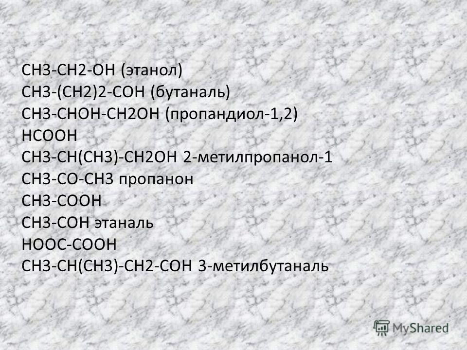 CH3-CH2-OH (этанол) CH3-(CH2)2-COH (бутаналь) CH3-CHOH-CH2OH (пропандиол-1,2) HCOOH CH3-CH(CH3)-CH2OH 2-метилпропанол-1 CH3-CO-CH3 пропанон CH3-COOH CH3-COH этаналь HOOC-COOH CH3-CH(CH3)-CH2-COH 3-метилбутаналь