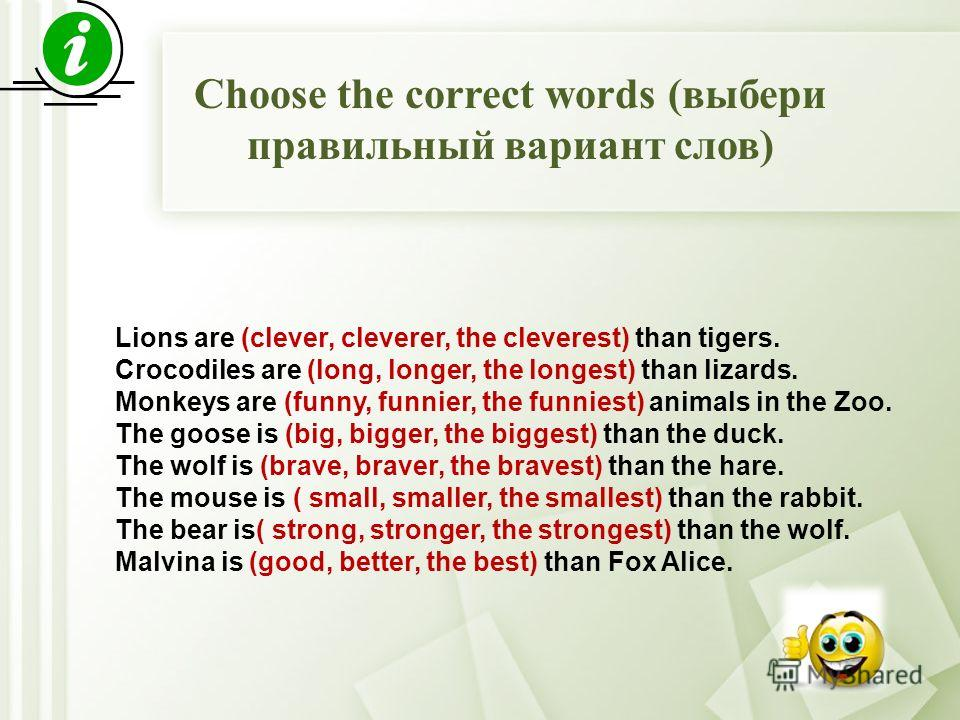Choose the correct words (выбери правильный вариант слов) Lions are (clever, cleverer, the cleverest) than tigers. Crocodiles are (long, longer, the longest) than lizards. Monkeys are (funny, funnier, the funniest) animals in the Zoo. The goose is (b