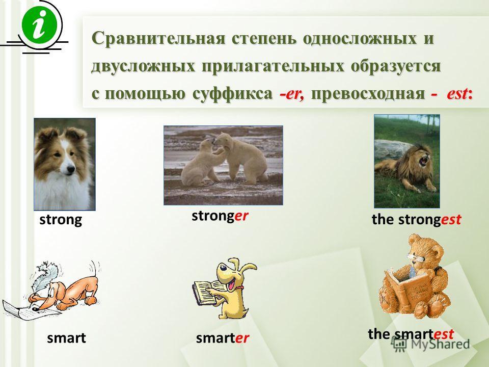 Сравнительная степень односложных и двусложных прилагательных образуется с помощью суффикса -er, превосходная - est: strong stronger the strongest smartsmarter the smartest