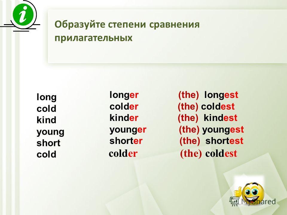 long cold kind young short cold longer (the) longest colder (the) coldest kinder (the) kindest younger (the) youngest shorter (the) shortest colder (the) coldest Образуйте степени сравнения прилагательных