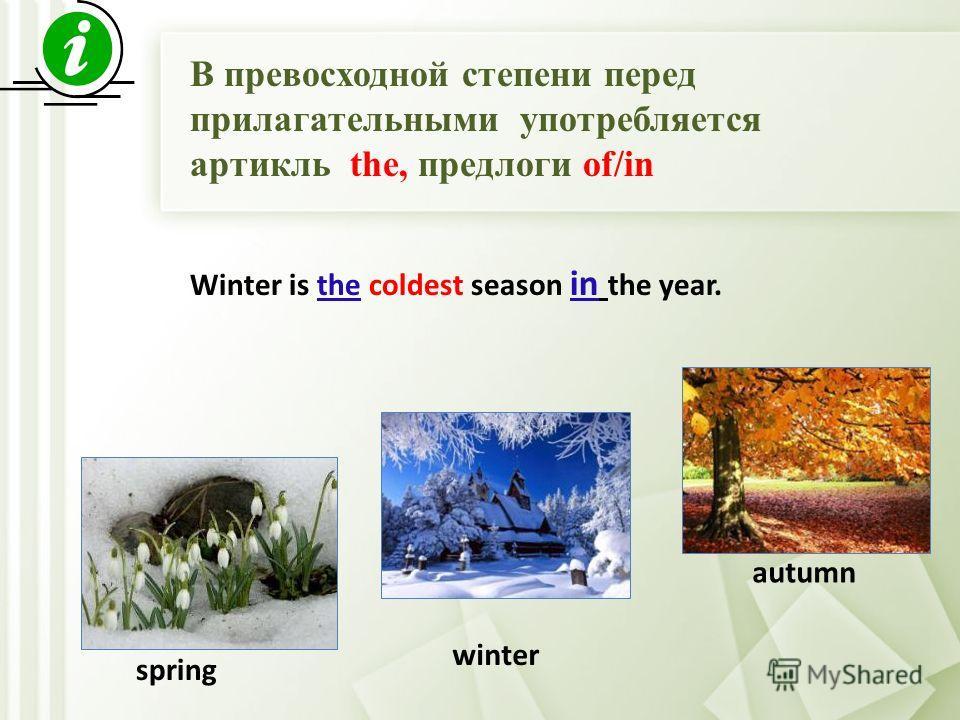 В превосходной степени перед прилагательными употребляется артикль thе, предлоги of/in spring winter autumn Winter is the coldest season in the year.