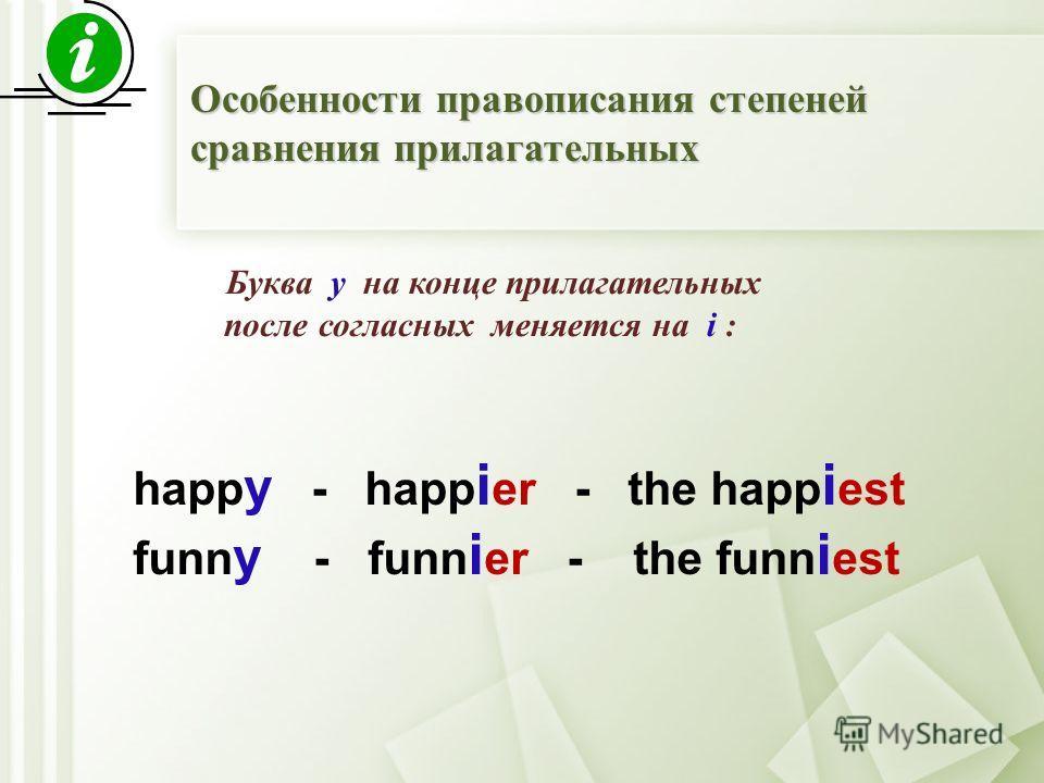 Буква y на конце прилагательных после согласных меняется на i : happ y - happ i er - the happ i est funn y - funn i er - the funn i est Особенности правописания степеней сравнения прилагательных
