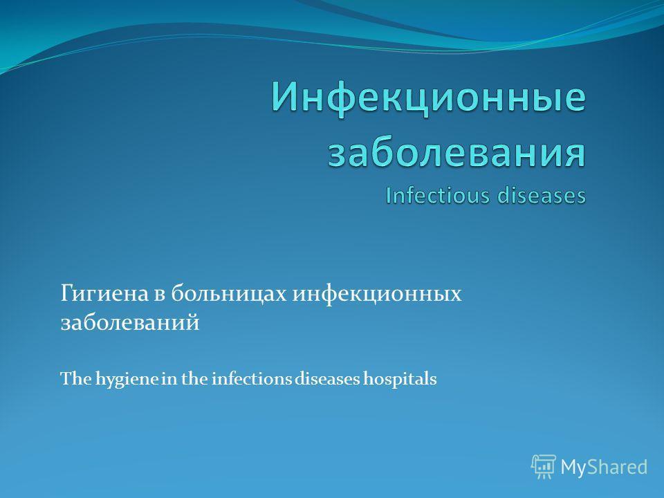 Гигиена в больницах инфекционных заболеваний The hygiene in the infections diseases hospitals