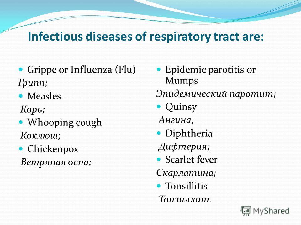 Infectious diseases of respiratory tract are: Epidemic parotitis or Mumps Эпидемический паротит; Quinsy Ангина; Diphtheria Дифтерия; Scarlet fever Скарлатина; Tonsillitis Тонзиллит. Grippe or Influenza (Flu) Грипп; Measles Корь; Whooping cough Коклюш