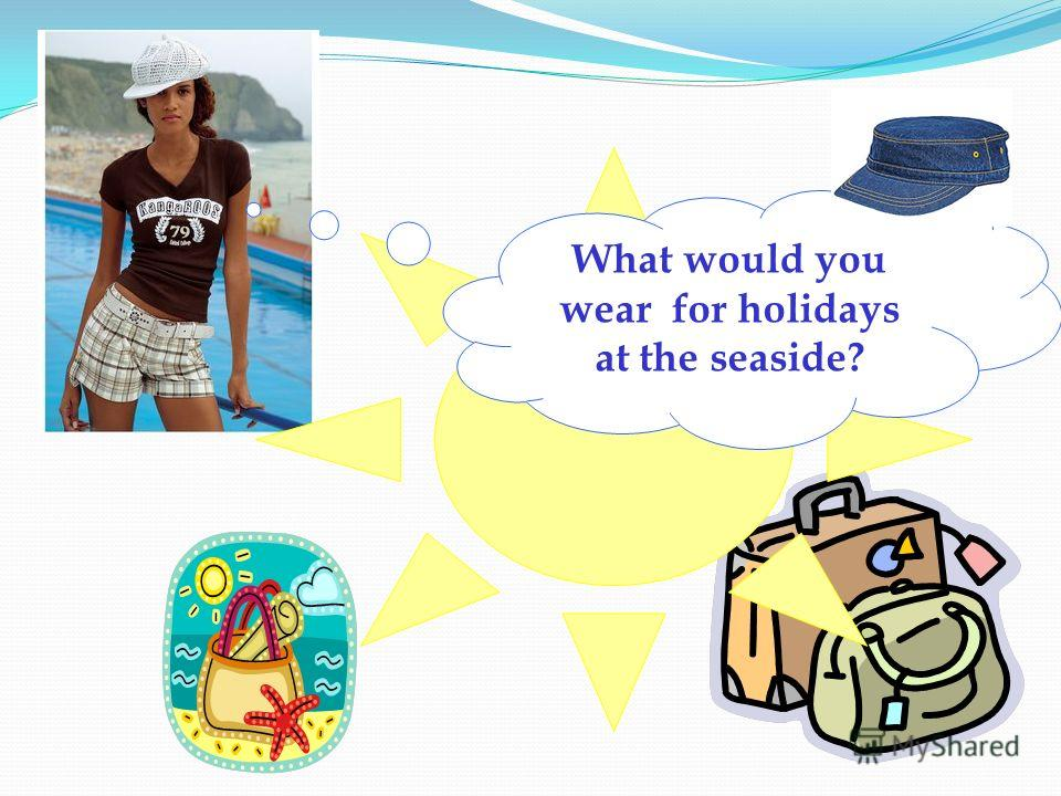 What would you wear for holidays at the seaside?