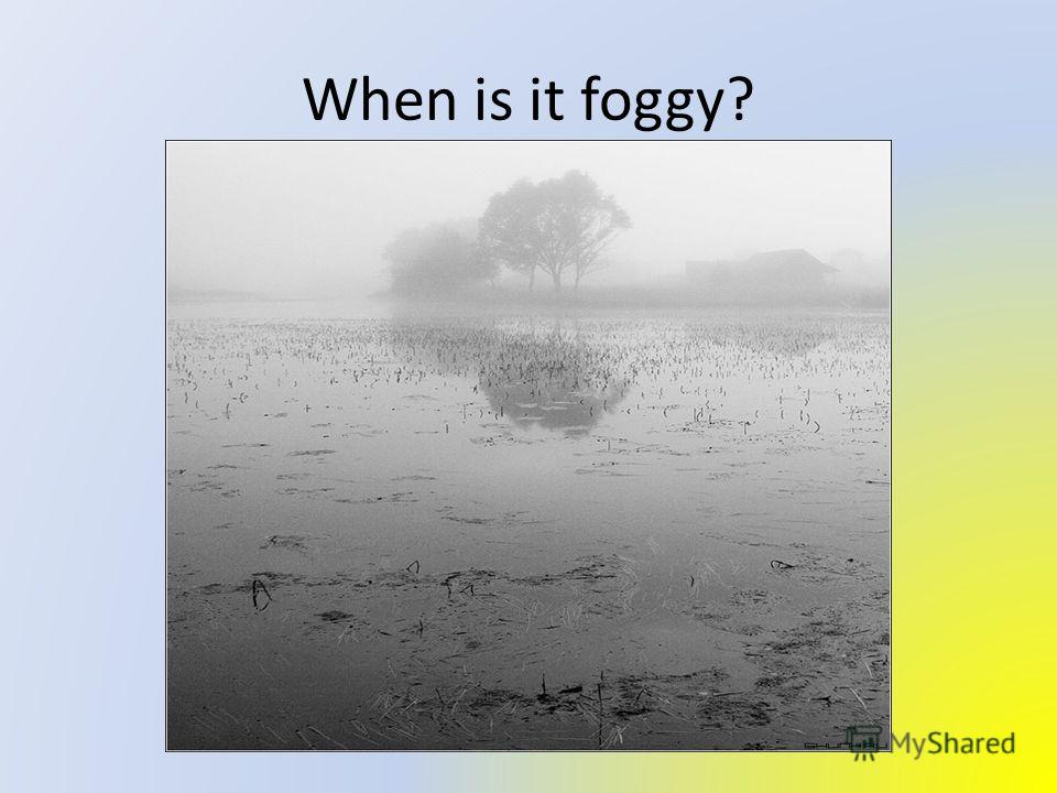 When is it foggy?
