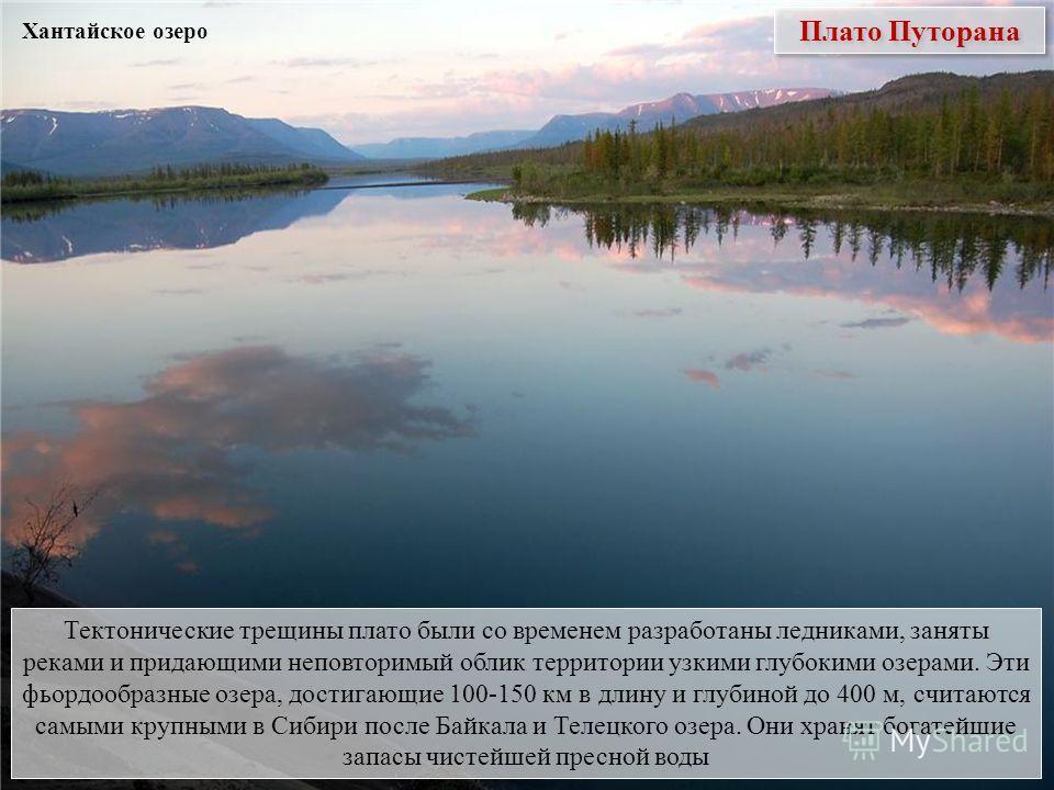 Плато Путорана Тектонические трещины плато были со временем разработаны ледниками, заняты реками и придающими неповторимый облик территории узкими глубокими озерами. Эти фьордообразные озера, достигающие 100-150 км в длину и глубиной до 400 м, считаю